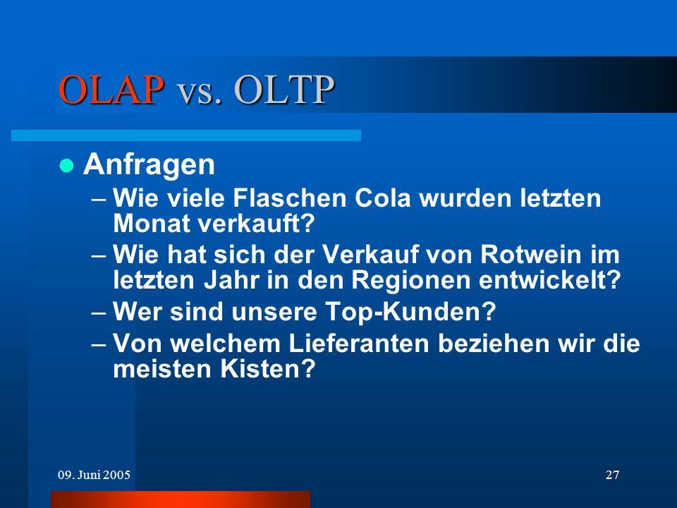 09. Juni 200527 OLAP vs. OLTP Anfragen –Wie viele Flaschen Cola wurden letzten Monat verkauft? –Wie hat sich der Verkauf von Rotwein im letzten Jahr i