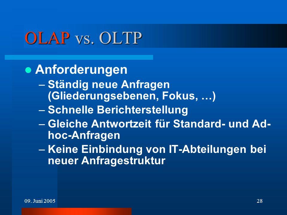 09. Juni 200528 OLAP vs. OLTP Anforderungen –Ständig neue Anfragen (Gliederungsebenen, Fokus, …) –Schnelle Berichterstellung –Gleiche Antwortzeit für