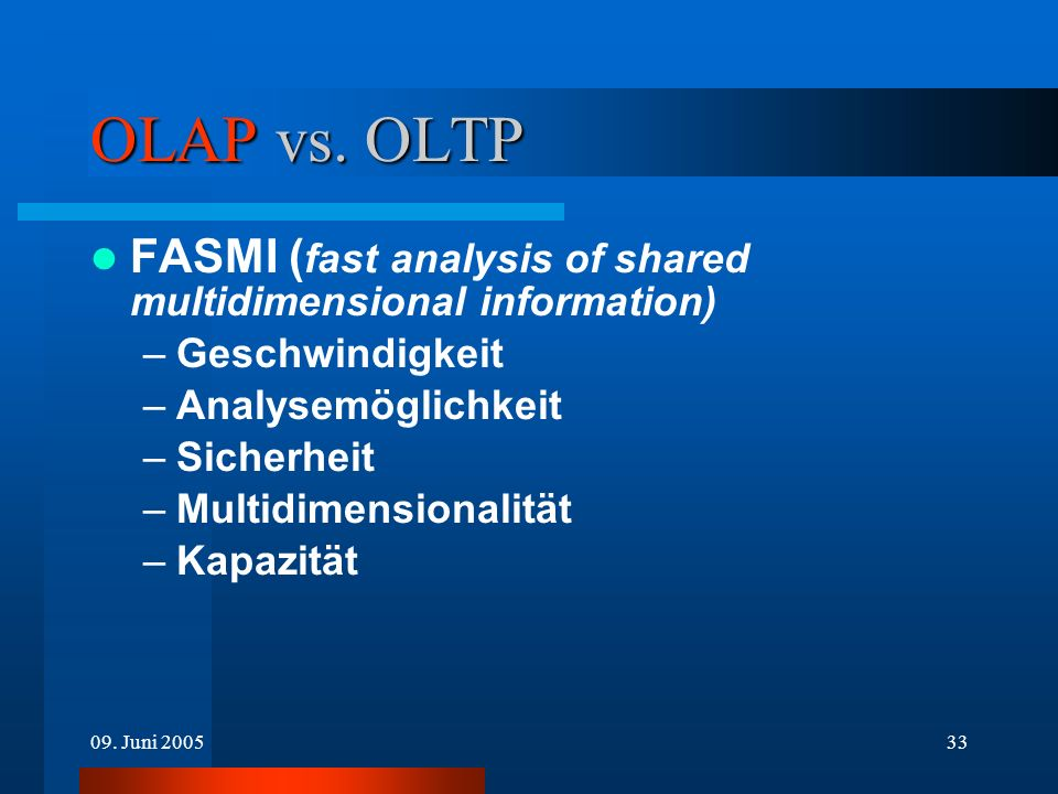 09. Juni 200533 OLAP vs. OLTP FASMI ( fast analysis of shared multidimensional information) –Geschwindigkeit –Analysemöglichkeit –Sicherheit –Multidim