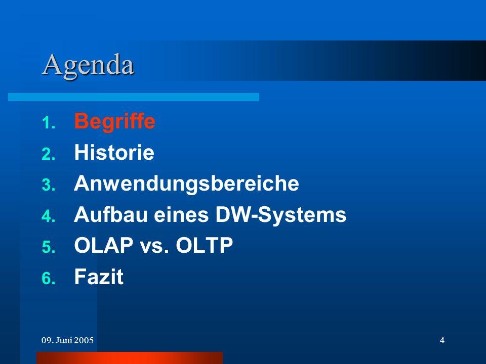 09. Juni 20054 Agenda 1. Begriffe 2. Historie 3. Anwendungsbereiche 4. Aufbau eines DW-Systems 5. OLAP vs. OLTP 6. Fazit