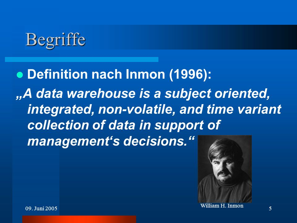 09. Juni 20055 Begriffe Definition nach Inmon (1996): A data warehouse is a subject oriented, integrated, non-volatile, and time variant collection of