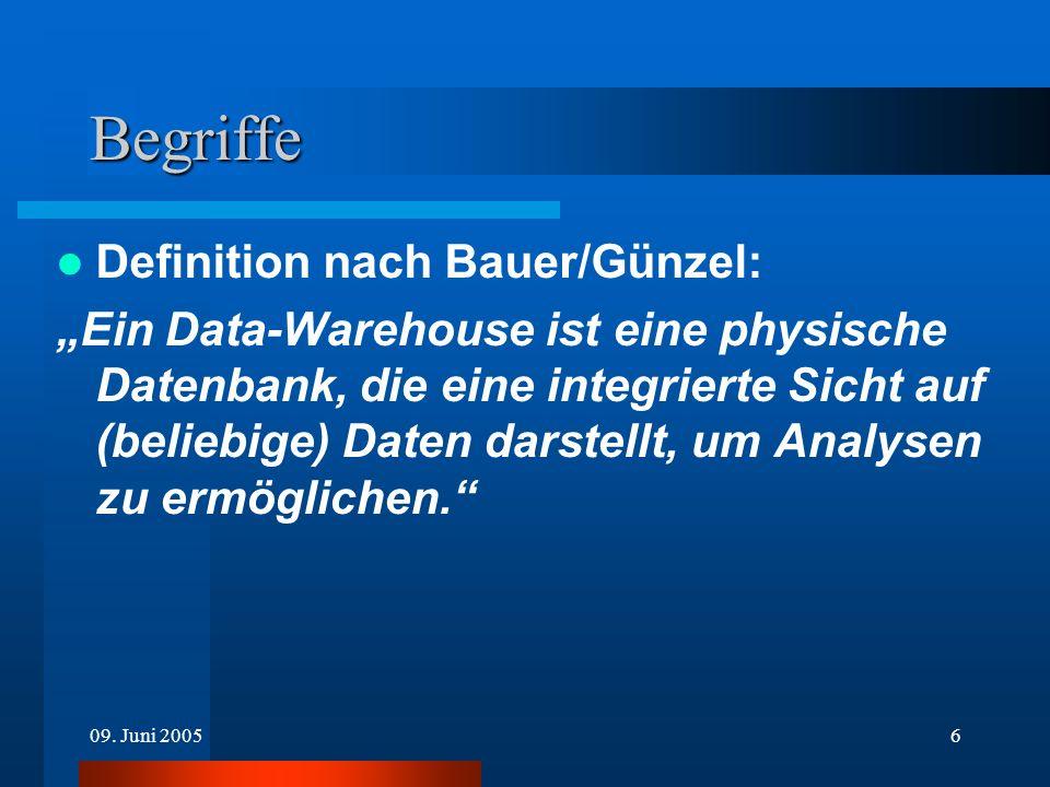 09. Juni 20056 Begriffe Definition nach Bauer/Günzel: Ein Data-Warehouse ist eine physische Datenbank, die eine integrierte Sicht auf (beliebige) Date