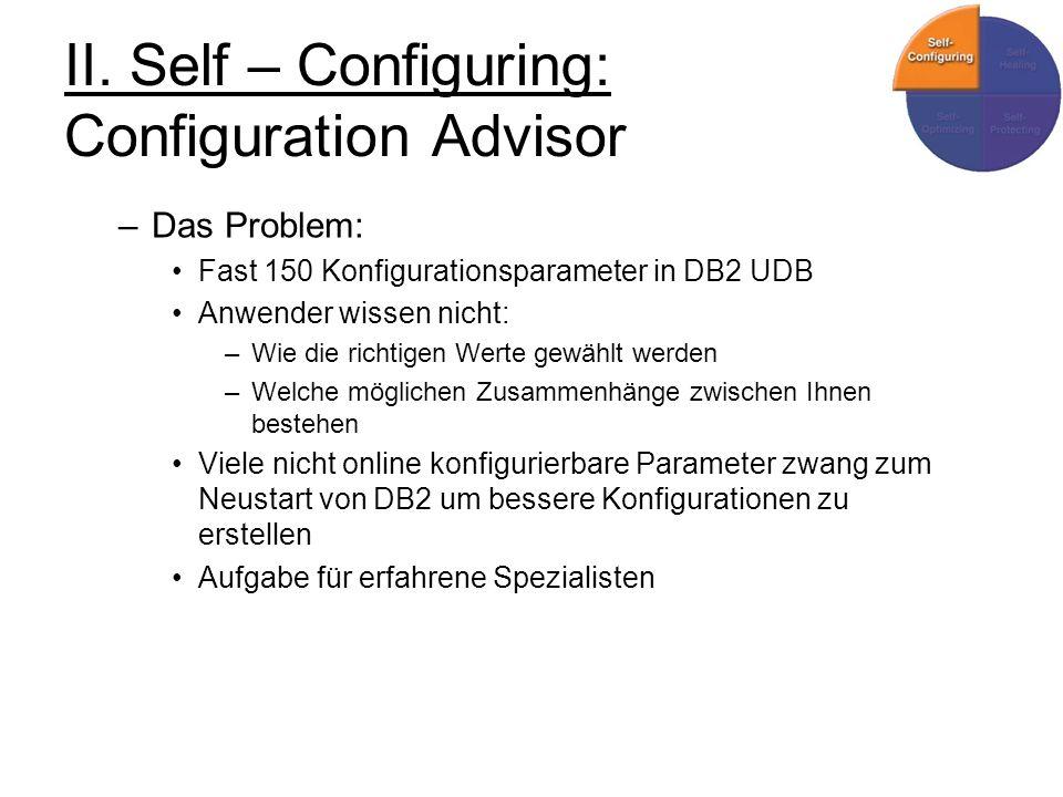 II. Self – Configuring: Configuration Advisor –Das Problem: Fast 150 Konfigurationsparameter in DB2 UDB Anwender wissen nicht: –Wie die richtigen Wert