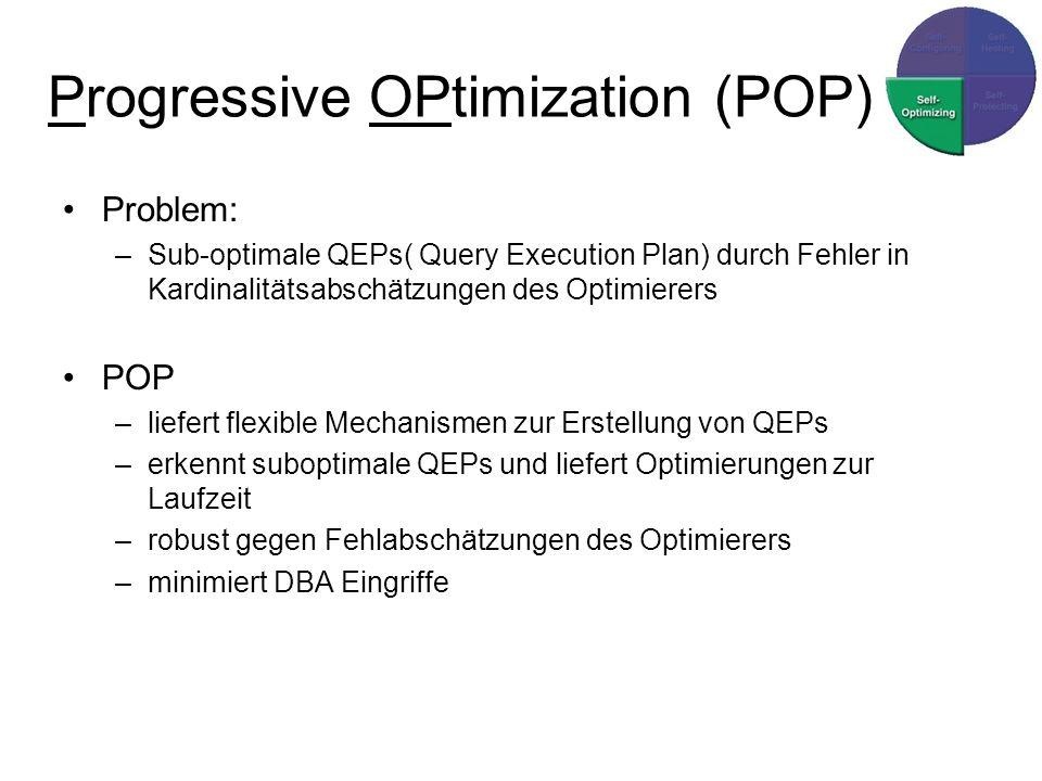 Progressive OPtimization (POP) Problem: –Sub-optimale QEPs( Query Execution Plan) durch Fehler in Kardinalitätsabschätzungen des Optimierers POP –liefert flexible Mechanismen zur Erstellung von QEPs –erkennt suboptimale QEPs und liefert Optimierungen zur Laufzeit –robust gegen Fehlabschätzungen des Optimierers –minimiert DBA Eingriffe