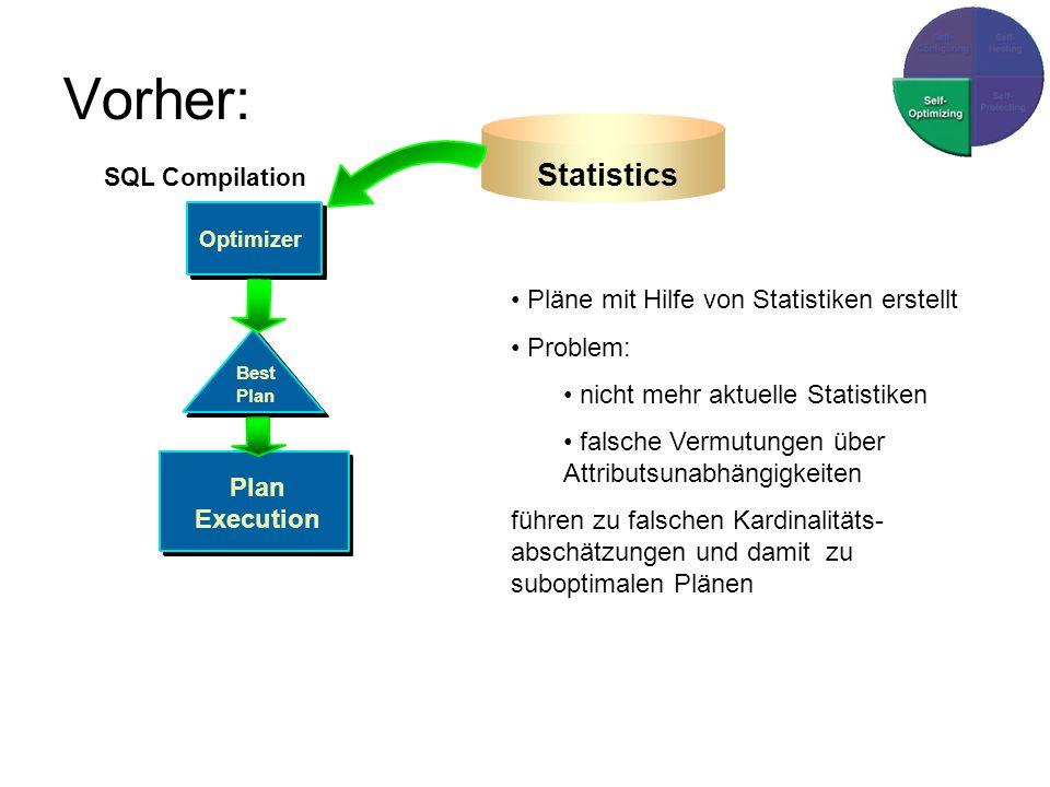 Optimizer Best Plan Plan Execution Optimizer Best Plan Statistics SQL Compilation Vorher: Pläne mit Hilfe von Statistiken erstellt Problem: nicht mehr aktuelle Statistiken falsche Vermutungen über Attributsunabhängigkeiten führen zu falschen Kardinalitäts- abschätzungen und damit zu suboptimalen Plänen