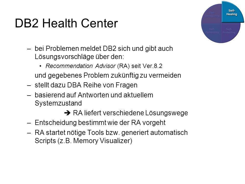 DB2 Health Center –bei Problemen meldet DB2 sich und gibt auch Lösungsvorschläge über den: Recommendation Advisor (RA) seit Ver.8.2 und gegebenes Problem zukünftig zu vermeiden –stellt dazu DBA Reihe von Fragen –basierend auf Antworten und aktuellem Systemzustand RA liefert verschiedene Lösungswege –Entscheidung bestimmt wie der RA vorgeht –RA startet nötige Tools bzw.