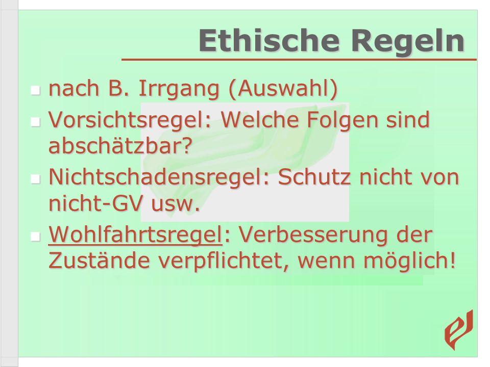 Ethische Regeln nach B. Irrgang (Auswahl) nach B. Irrgang (Auswahl) Vorsichtsregel: Welche Folgen sind abschätzbar? Vorsichtsregel: Welche Folgen sind