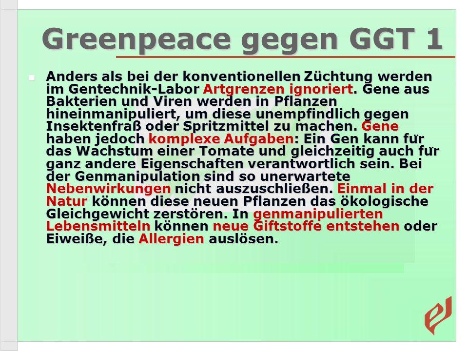 Greenpeace gegen GGT 1 Anders als bei der konventionellen Züchtung werden im Gentechnik-Labor Artgrenzen ignoriert. Gene aus Bakterien und Viren werde