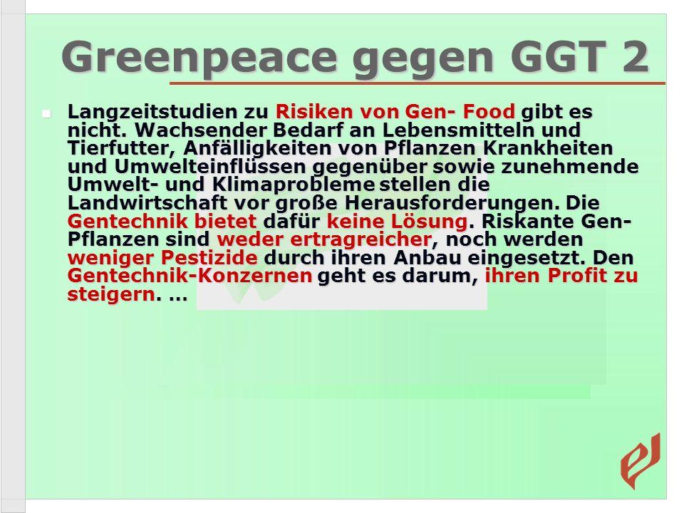Greenpeace gegen GGT 2 Langzeitstudien zu Risiken von Gen- Food gibt es nicht. Wachsender Bedarf an Lebensmitteln und Tierfutter, Anfälligkeiten von P