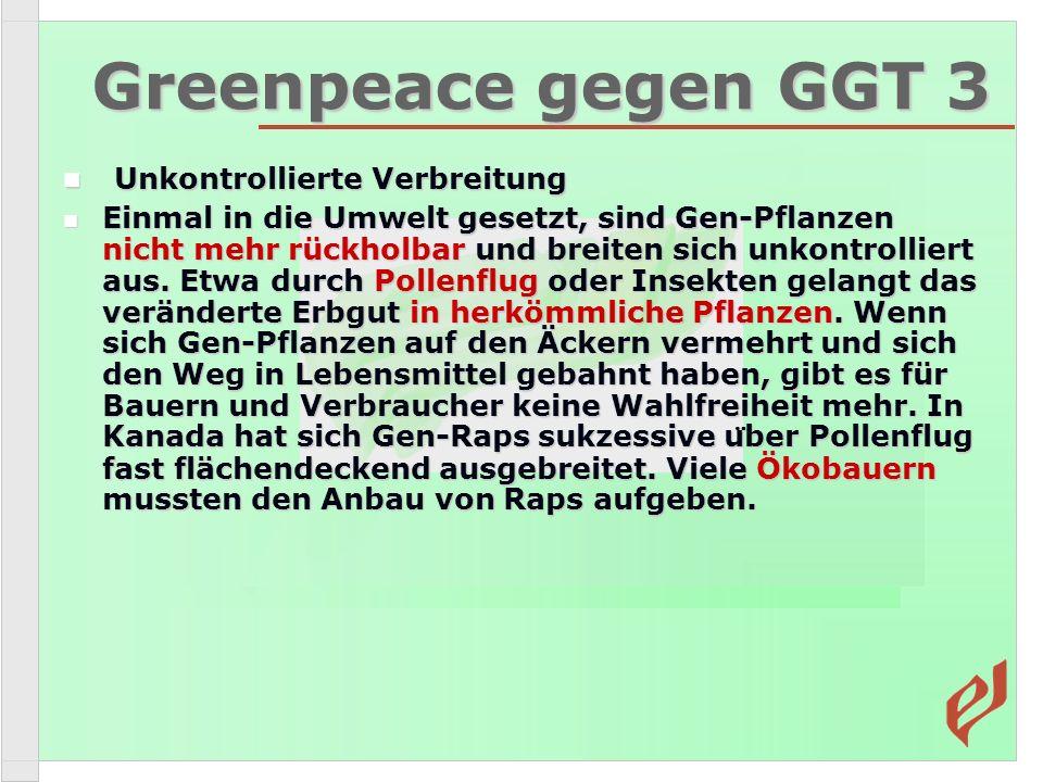 Greenpeace gegen GGT 3 Unkontrollierte Verbreitung Unkontrollierte Verbreitung Einmal in die Umwelt gesetzt, sind Gen-Pflanzen nicht mehr rückholbar und breiten sich unkontrolliert aus.
