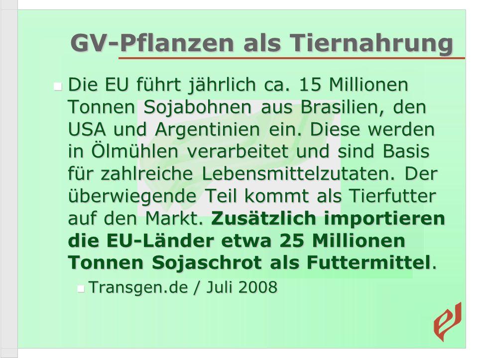 GV-Pflanzen als Tiernahrung Die EU führt jährlich ca. 15 Millionen Tonnen Sojabohnen aus Brasilien, den USA und Argentinien ein. Diese werden in Ölmüh