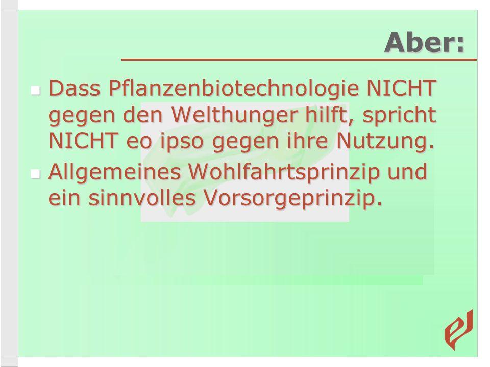 Aber: Dass Pflanzenbiotechnologie NICHT gegen den Welthunger hilft, spricht NICHT eo ipso gegen ihre Nutzung. Dass Pflanzenbiotechnologie NICHT gegen