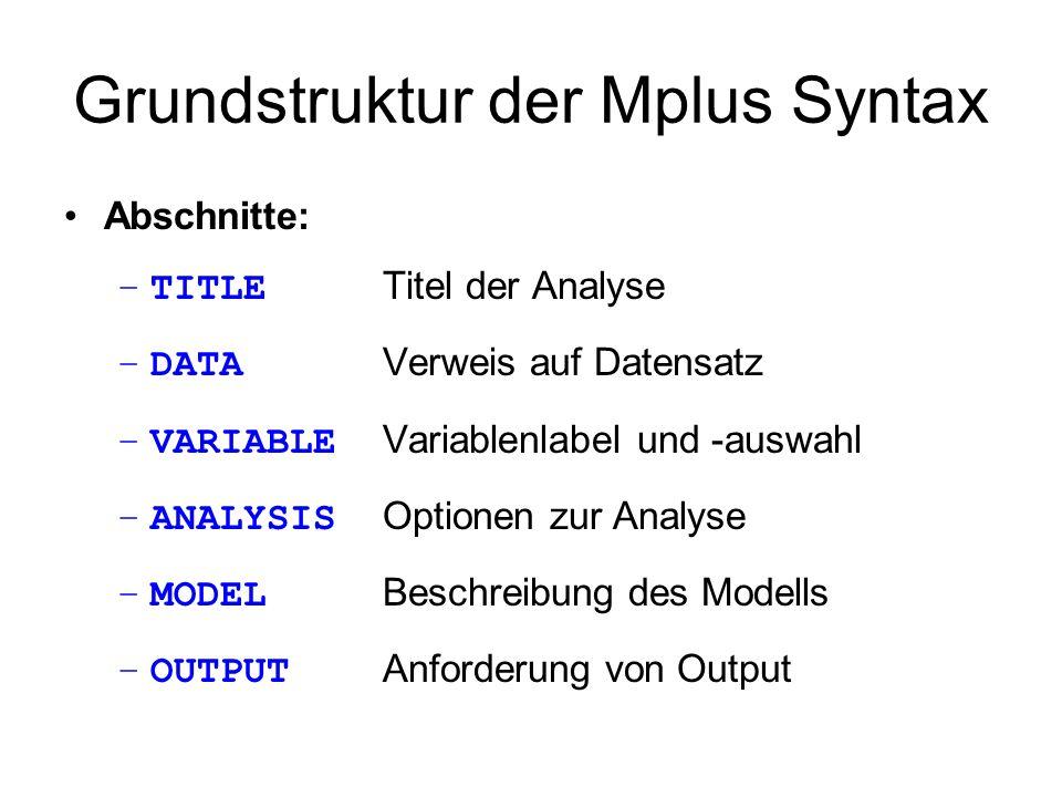Grundstruktur der Mplus Syntax Abschnitte: –TITLE Titel der Analyse –DATA Verweis auf Datensatz –VARIABLE Variablenlabel und -auswahl –ANALYSIS Option