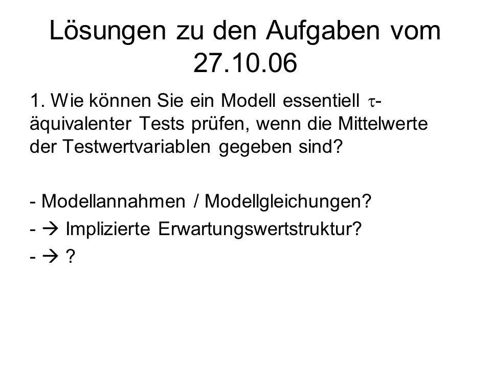 Lösungen zu den Aufgaben vom 27.10.06 1. Wie können Sie ein Modell essentiell - äquivalenter Tests prüfen, wenn die Mittelwerte der Testwertvariablen