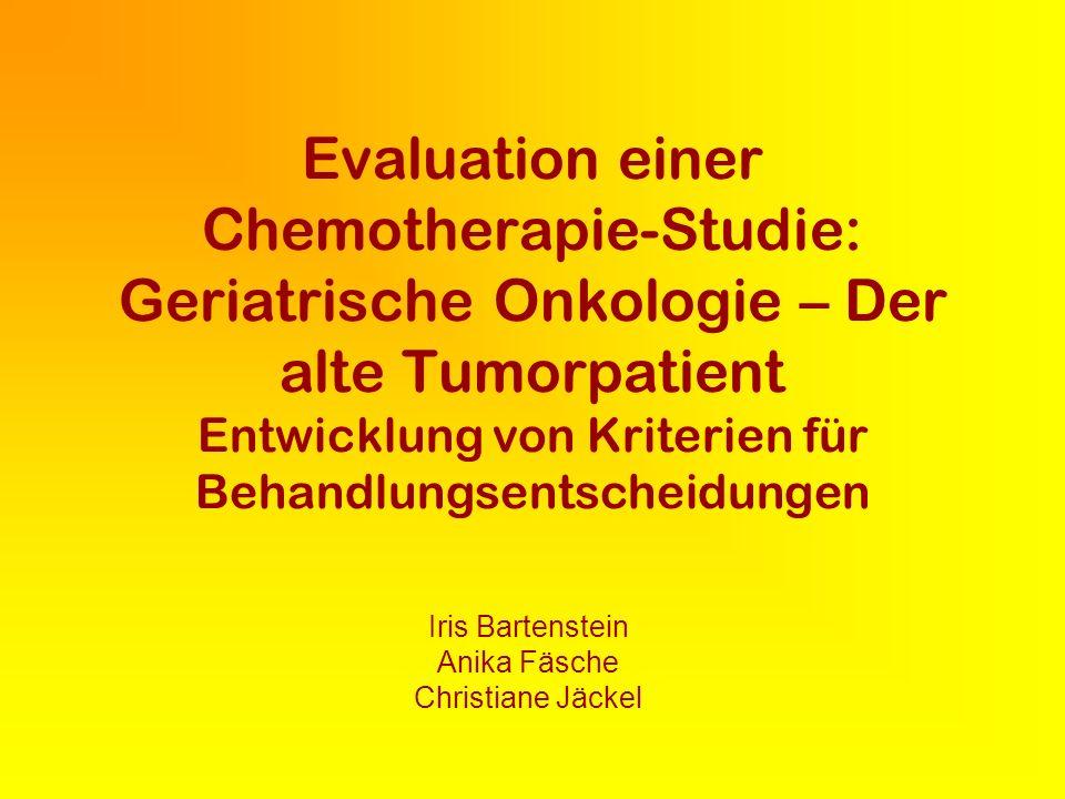 Evaluation einer Chemotherapie-Studie: Geriatrische Onkologie – Der alte Tumorpatient Entwicklung von Kriterien für Behandlungsentscheidungen Iris Bartenstein Anika Fäsche Christiane Jäckel
