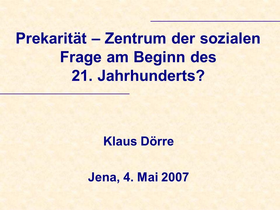 Prekarität – Zentrum der sozialen Frage am Beginn des 21. Jahrhunderts? Klaus Dörre Jena, 4. Mai 2007