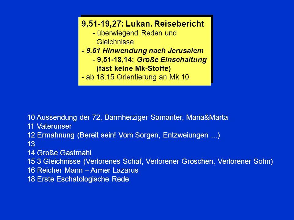 9,51-19,27: Lukan. Reisebericht - überwiegend Reden und Gleichnisse - 9,51 Hinwendung nach Jerusalem - 9,51-18,14: Große Einschaltung (fast keine Mk-S