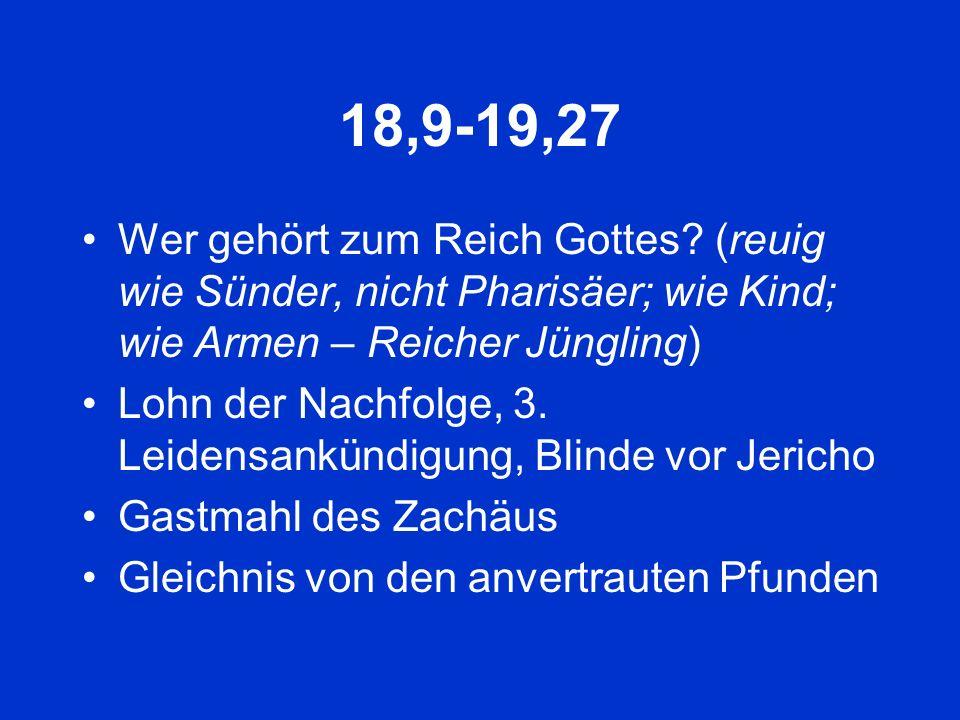 18,9-19,27 Wer gehört zum Reich Gottes? (reuig wie Sünder, nicht Pharisäer; wie Kind; wie Armen – Reicher Jüngling) Lohn der Nachfolge, 3. Leidensankü