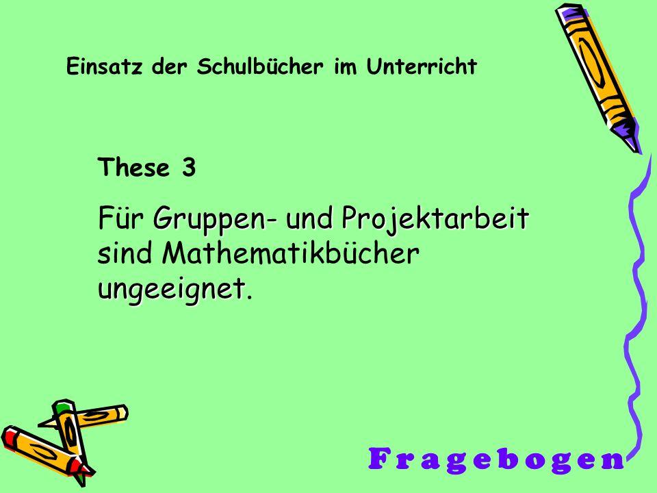 Einsatz der Schulbücher im Unterricht These 3 Gruppen- und Projektarbeit ungeeignet Für Gruppen- und Projektarbeit sind Mathematikbücher ungeeignet.