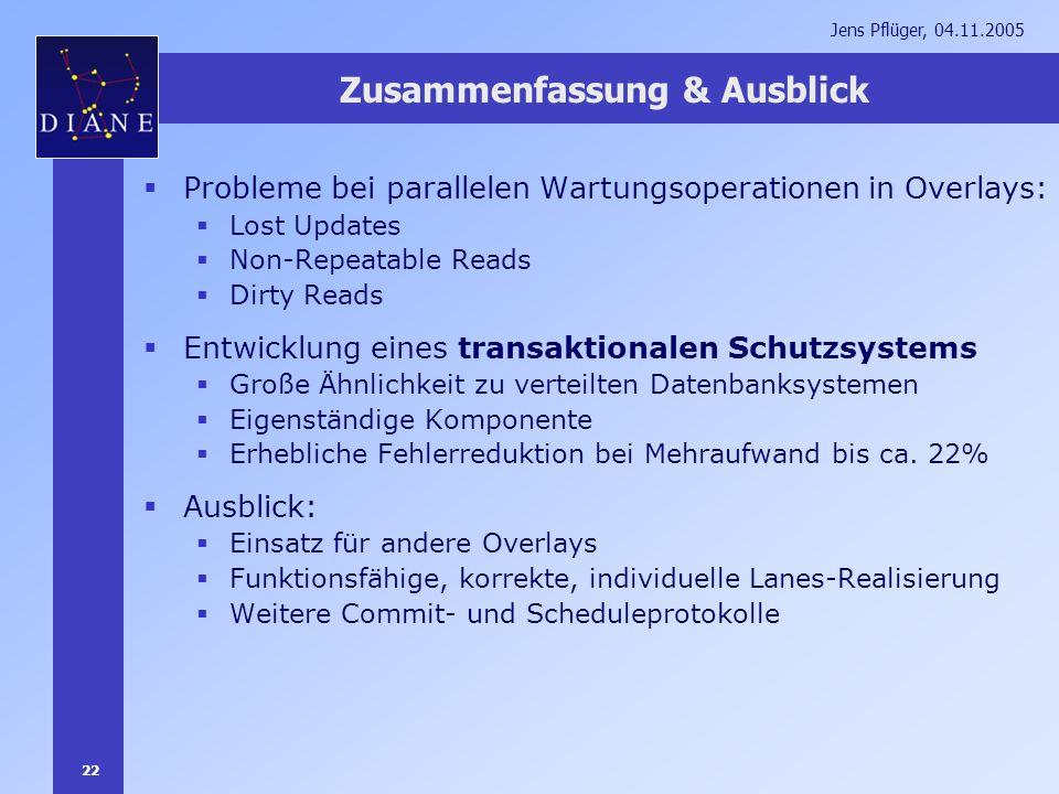 22 Jens Pflüger, 04.11.2005 Zusammenfassung & Ausblick Probleme bei parallelen Wartungsoperationen in Overlays: Lost Updates Non-Repeatable Reads Dirt
