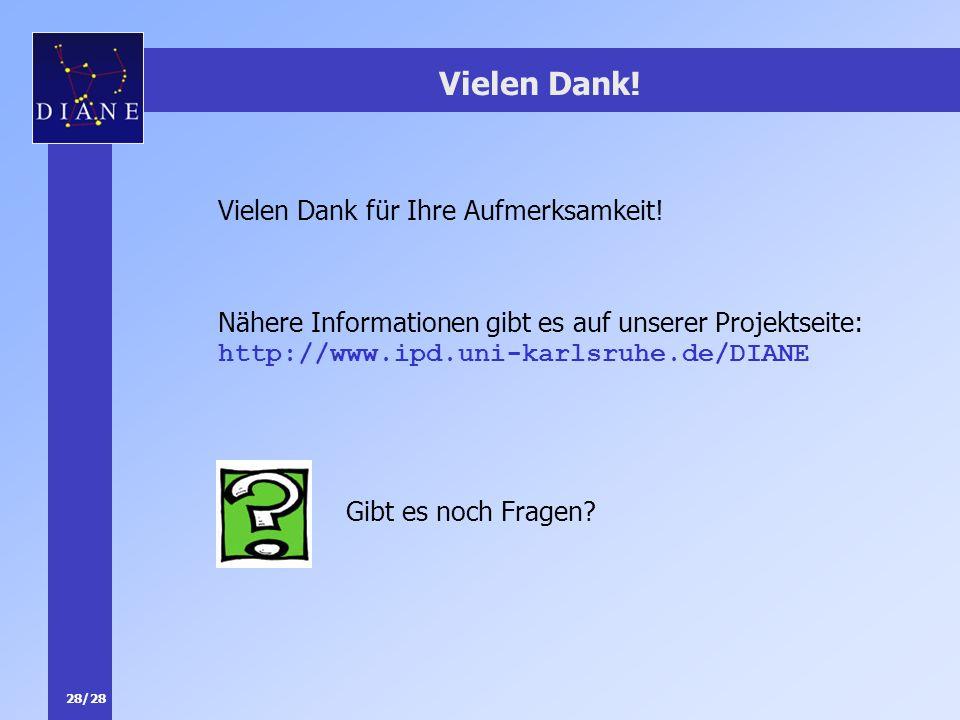 28/28 Vielen Dank! Nähere Informationen gibt es auf unserer Projektseite: http://www.ipd.uni-karlsruhe.de/DIANE Gibt es noch Fragen? Vielen Dank für I