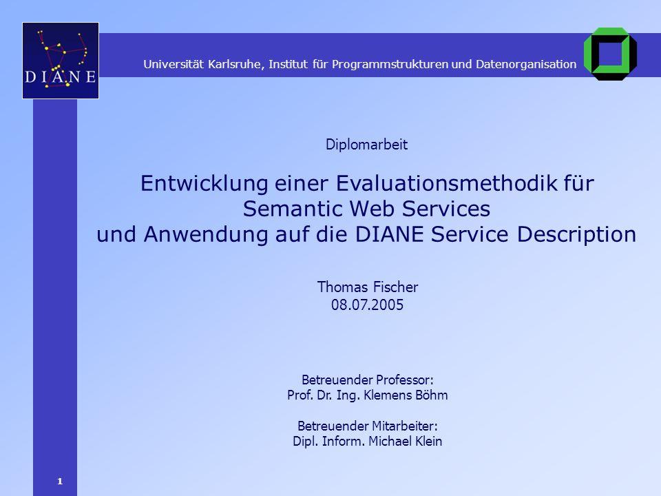 1 Entwicklung einer Evaluationsmethodik für Semantic Web Services und Anwendung auf die DIANE Service Description Thomas Fischer 08.07.2005 Diplomarbe