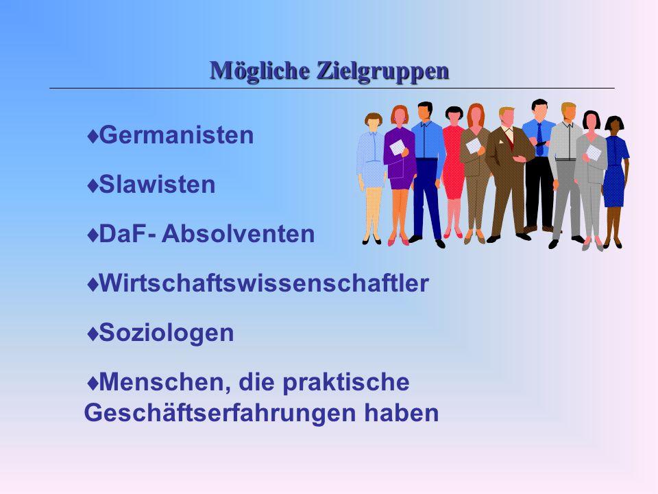 Mögliche Zielgruppen Germanisten Slawisten DaF- Absolventen Wirtschaftswissenschaftler Soziologen Menschen, die praktische Geschäftserfahrungen haben