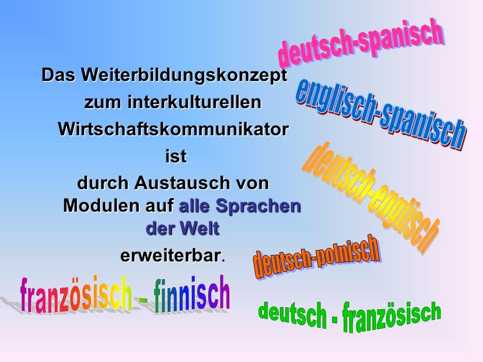 Das Weiterbildungskonzept zum interkulturellen Wirtschaftskommunikator ist ist durch Austausch von Modulen auf alle Sprachen der Welt erweiterbar erwe