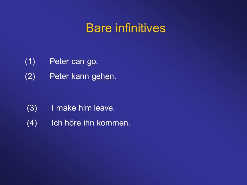Bare infinitives (1)Peter can go. (2)Peter kann gehen. (3)I make him leave. (4)Ich höre ihn kommen.