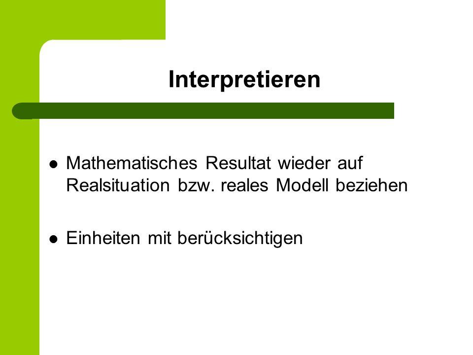 Interpretieren Mathematisches Resultat wieder auf Realsituation bzw. reales Modell beziehen Einheiten mit berücksichtigen