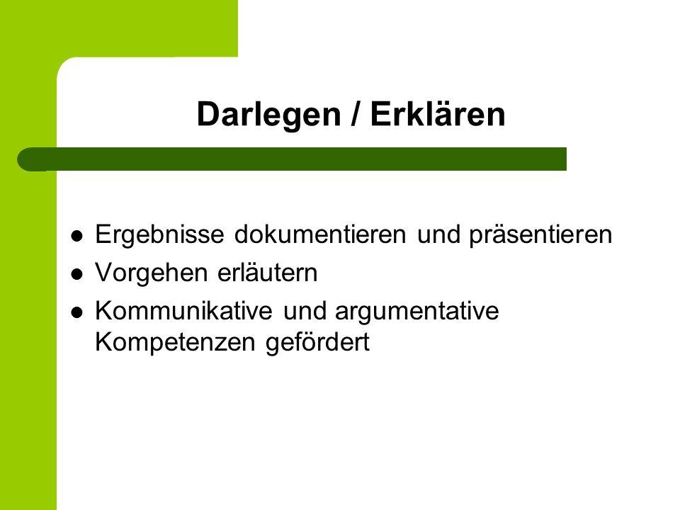 Darlegen / Erklären Ergebnisse dokumentieren und präsentieren Vorgehen erläutern Kommunikative und argumentative Kompetenzen gefördert