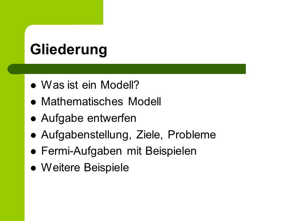 Gliederung Was ist ein Modell? Mathematisches Modell Aufgabe entwerfen Aufgabenstellung, Ziele, Probleme Fermi-Aufgaben mit Beispielen Weitere Beispie