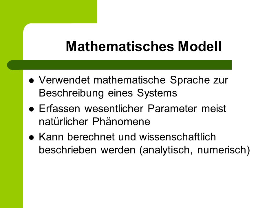 Mathematisches Modell Verwendet mathematische Sprache zur Beschreibung eines Systems Erfassen wesentlicher Parameter meist natürlicher Phänomene Kann