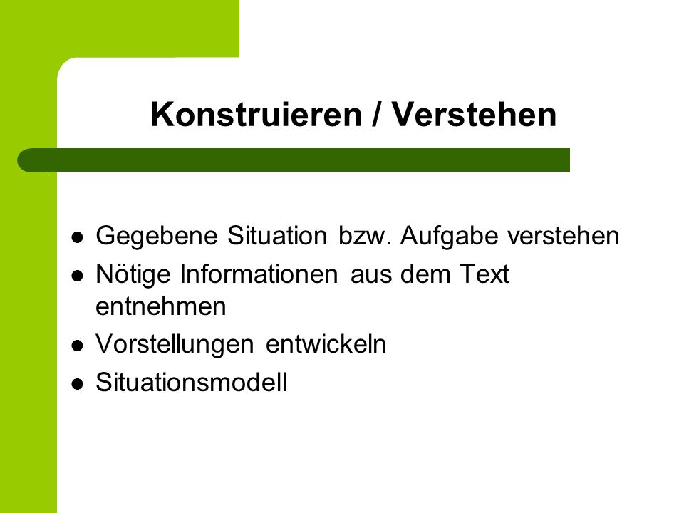 Konstruieren / Verstehen Gegebene Situation bzw. Aufgabe verstehen Nötige Informationen aus dem Text entnehmen Vorstellungen entwickeln Situationsmode