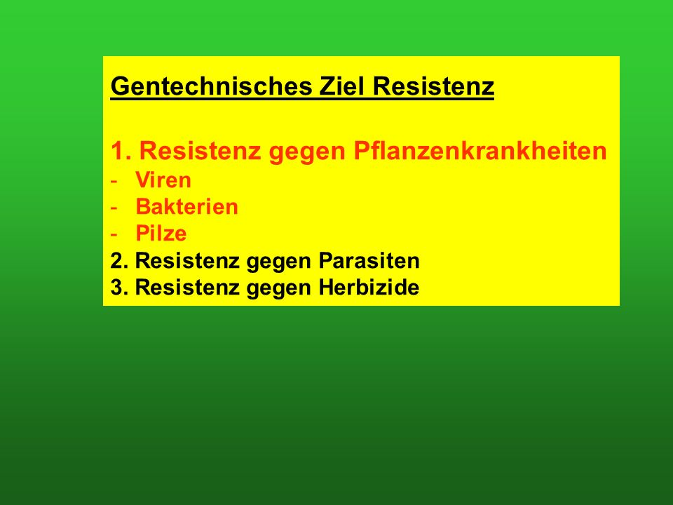 Gentechnisches Ziel Resistenz 1. Resistenz gegen Pflanzenkrankheiten -Viren -Bakterien -Pilze 2.