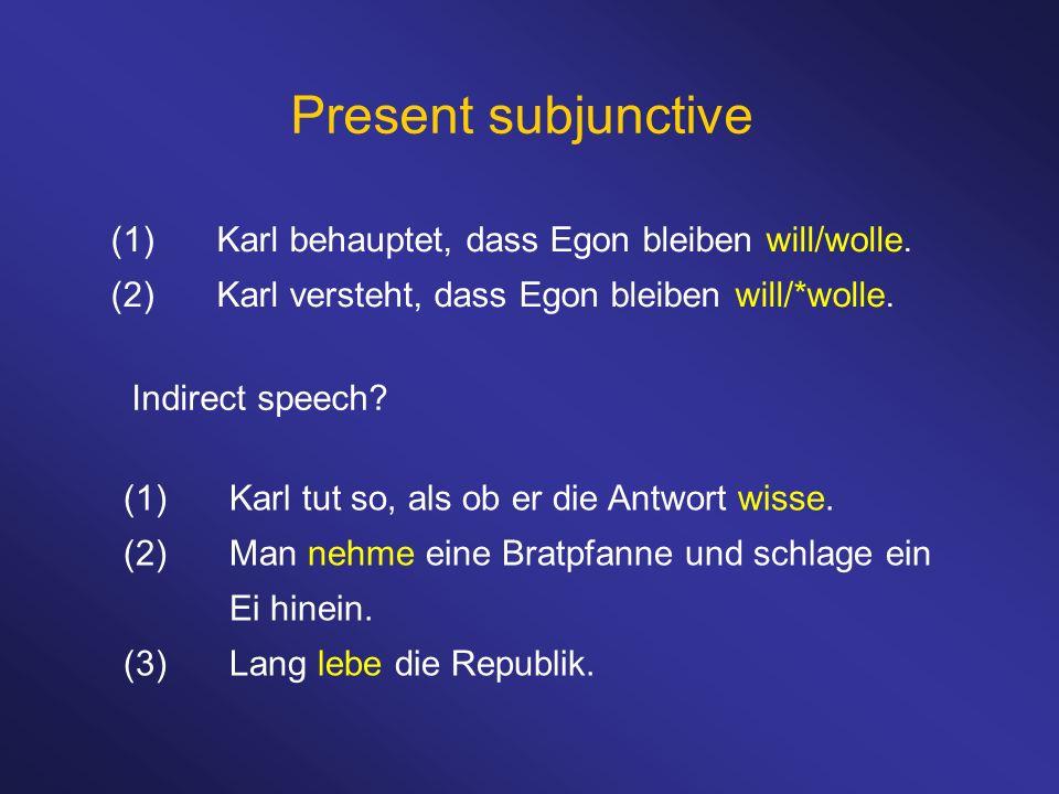 Present subjunctive (1)Karl behauptet, dass Egon bleiben will/wolle. (2)Karl versteht, dass Egon bleiben will/*wolle. (1)Karl tut so, als ob er die An