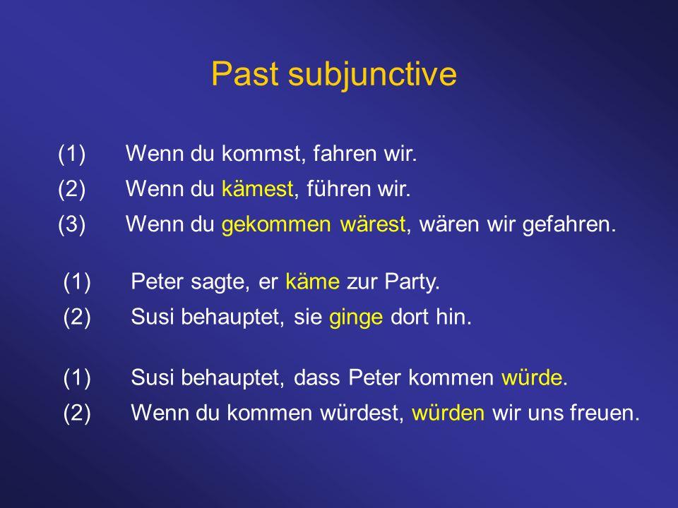 Past subjunctive (1)Wenn du kommst, fahren wir. (2)Wenn du kämest, führen wir. (3)Wenn du gekommen wärest, wären wir gefahren. (1)Susi behauptet, dass