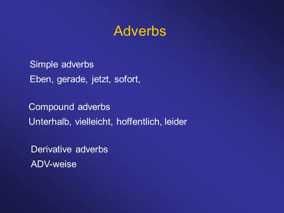 Adverbs Simple adverbs Eben, gerade, jetzt, sofort, Compound adverbs Unterhalb, vielleicht, hoffentlich, leider Derivative adverbs ADV-weise