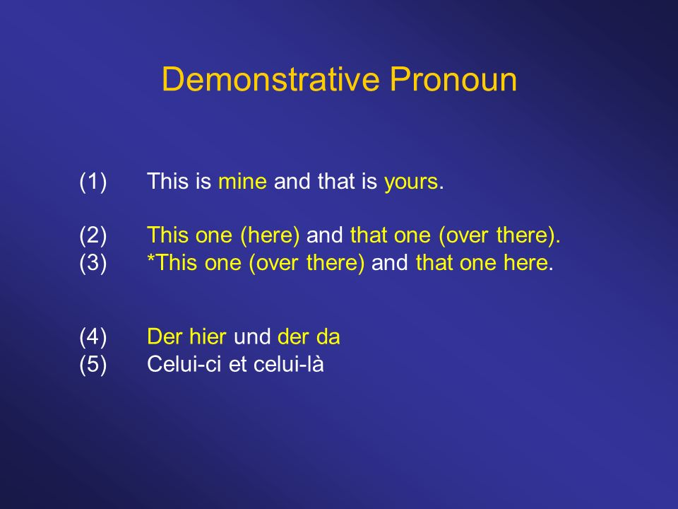 Demonstrative Pronoun (1)This is mine and that is yours. (2)This one (here) and that one (over there). (3)*This one (over there) and that one here. (4