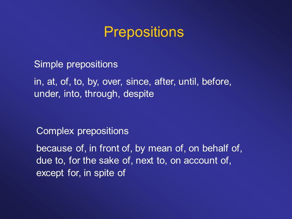 Prepositions Simple prepositions in, at, of, to, by, over, since, after, until, before, under, into, through, despite Complex prepositions because of,