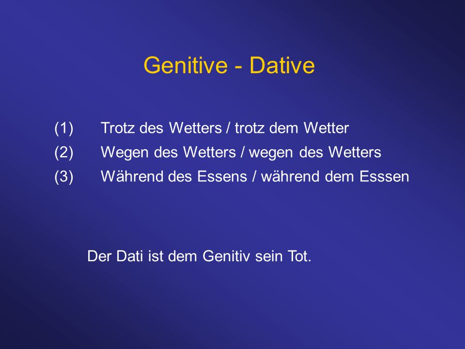 Genitive - Dative (1)Trotz des Wetters / trotz dem Wetter (2)Wegen des Wetters / wegen des Wetters (3)Während des Essens / während dem Esssen Der Dati