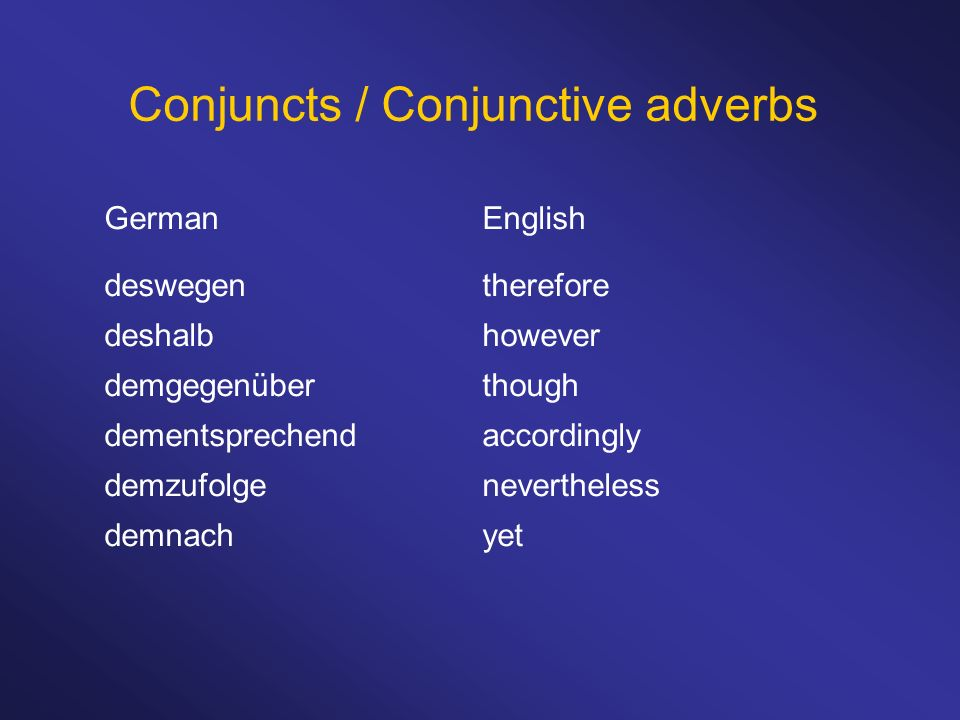 Conjuncts / Conjunctive adverbs German deswegen deshalb demgegenüber dementsprechend demzufolge demnach English therefore however though accordingly n