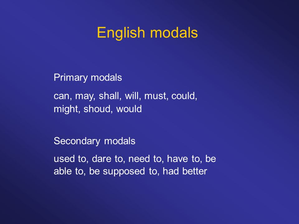 English modals Primary modals can, may, shall, will, must, could, might, shoud, would Secondary modals used to, dare to, need to, have to, be able to,