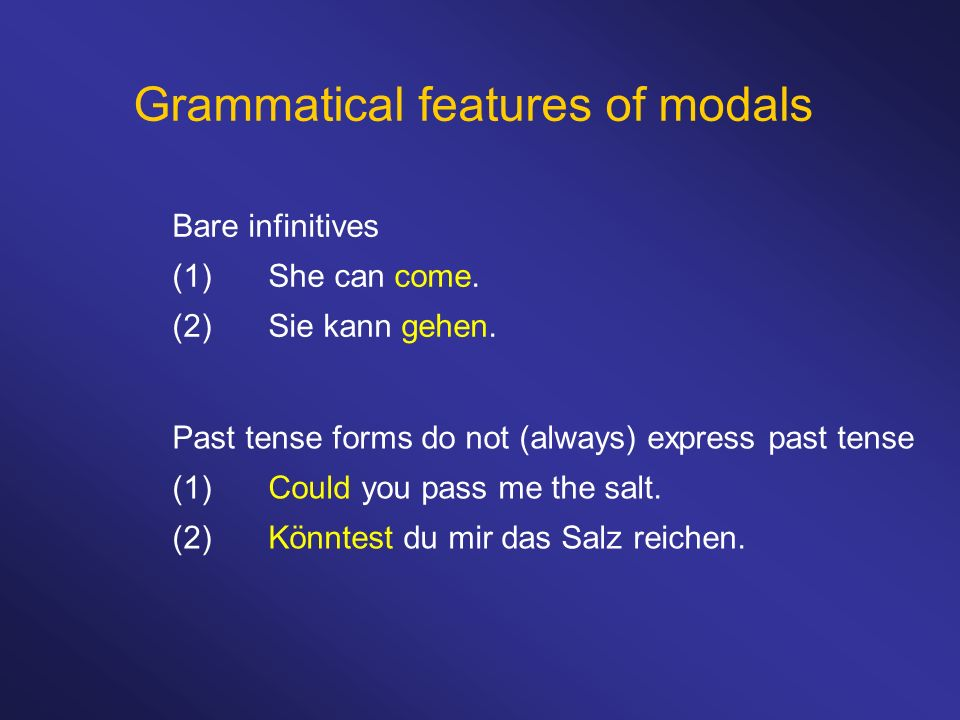 Grammatical features of modals Bare infinitives (1)She can come. (2)Sie kann gehen. Past tense forms do not (always) express past tense (1)Could you p