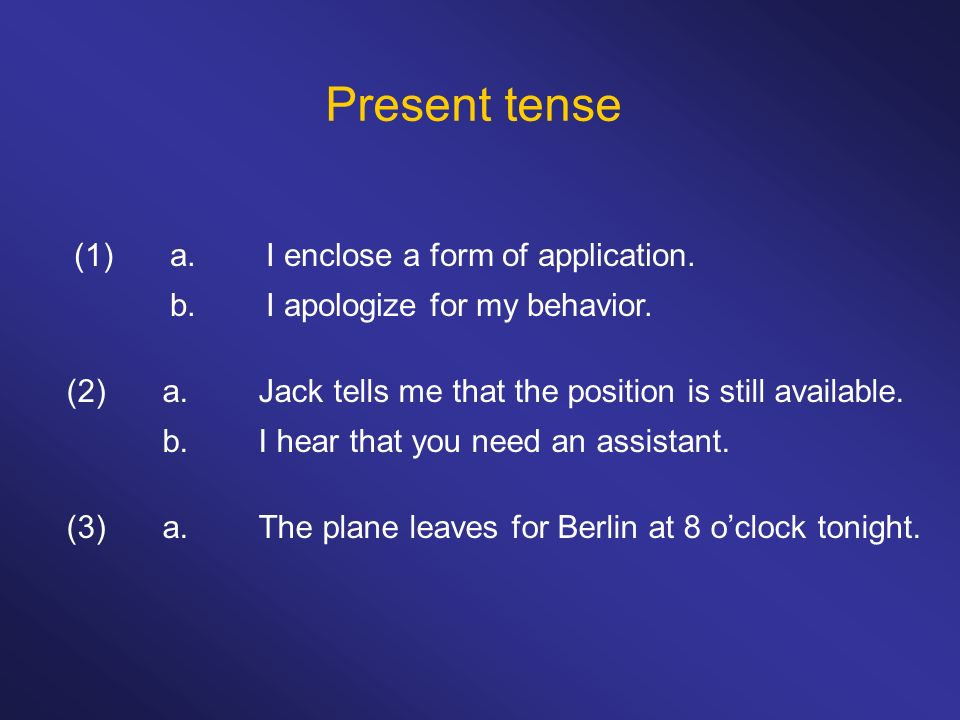 Present tense (1)a.I enclose a form of application. b.I apologize for my behavior. (2)a.Jack tells me that the position is still available. b.I hear t