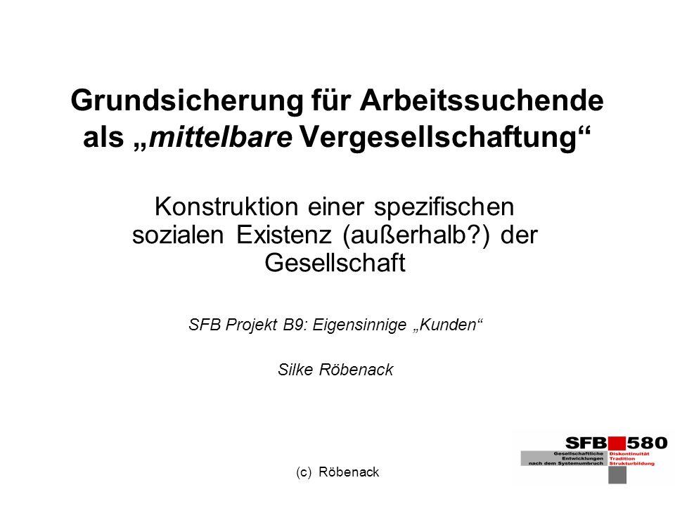 (c) Röbenack These: Der Bezug von Arbeitslosengeld II ist eine beson- dere Form der mittelbaren Vergesellschaftung (nach Simmel 1992), ein simultanes Drinnen und Draußen, oder anders formuliert: ein Einschluss