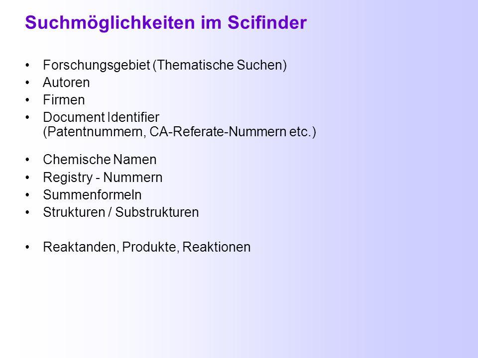 Suchmöglichkeiten im Scifinder Forschungsgebiet (Thematische Suchen) Autoren Firmen Document Identifier (Patentnummern, CA-Referate-Nummern etc.) Chemische Namen Registry - Nummern Summenformeln Strukturen / Substrukturen Reaktanden, Produkte, Reaktionen