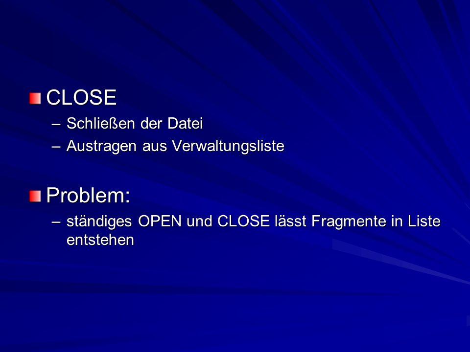CLOSE –Schließen der Datei –Austragen aus Verwaltungsliste Problem: –ständiges OPEN und CLOSE lässt Fragmente in Liste entstehen