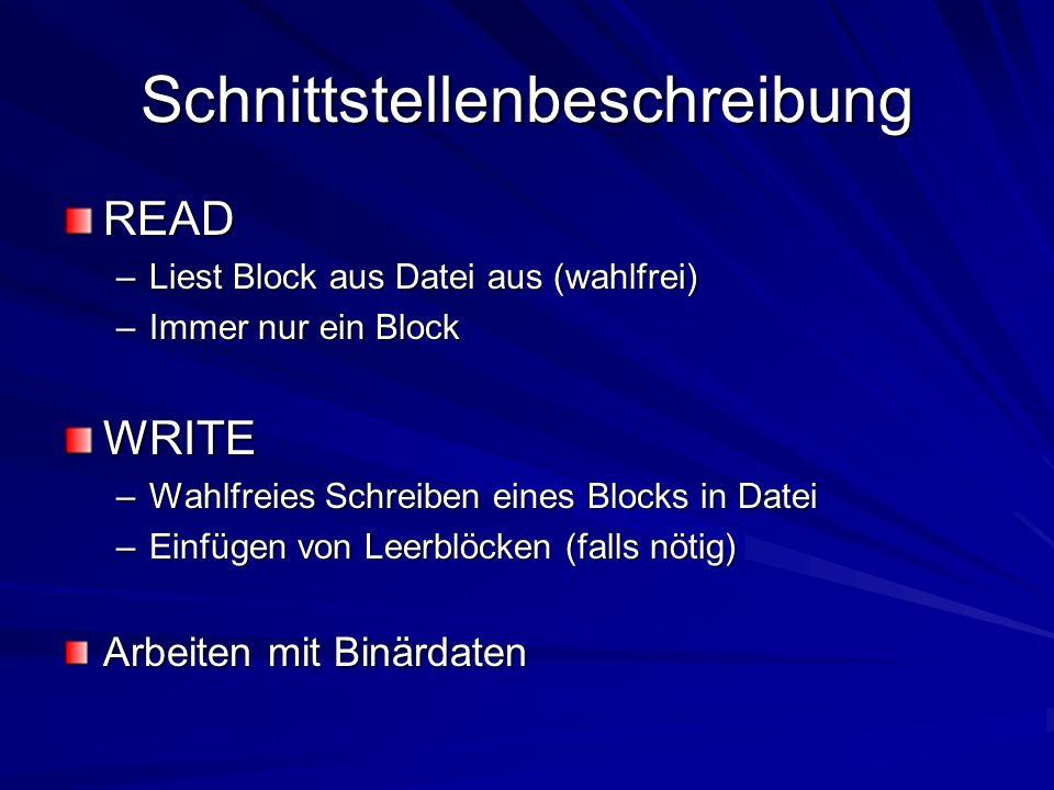 Schnittstellenbeschreibung READ –Liest Block aus Datei aus (wahlfrei) –Immer nur ein Block WRITE –Wahlfreies Schreiben eines Blocks in Datei –Einfügen von Leerblöcken (falls nötig) Arbeiten mit Binärdaten