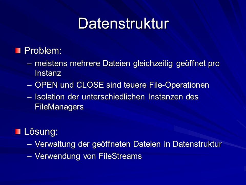 Datenstruktur Problem: –meistens mehrere Dateien gleichzeitig geöffnet pro Instanz –OPEN und CLOSE sind teuere File-Operationen –Isolation der unterschiedlichen Instanzen des FileManagers Lösung: –Verwaltung der geöffneten Dateien in Datenstruktur –Verwendung von FileStreams